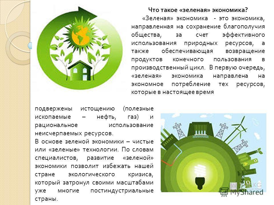 подвержены истощению ( полезные ископаемые – нефть, газ ) и рациональное использование неисчерпаемых ресурсов. В основе зеленой экономики – чистые или « зеленые » технологии. По словам специалистов, развитие « зеленой » экономики позволит избежать на