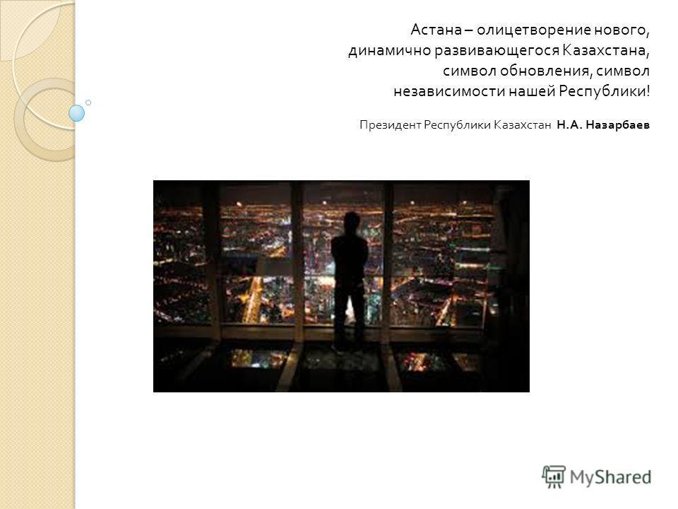 Астана – олицетворение нового, динамично развивающегося Казахстана, символ обновления, символ независимости нашей Республики ! Президент Республики Казахстан Н. А. Назарбаев