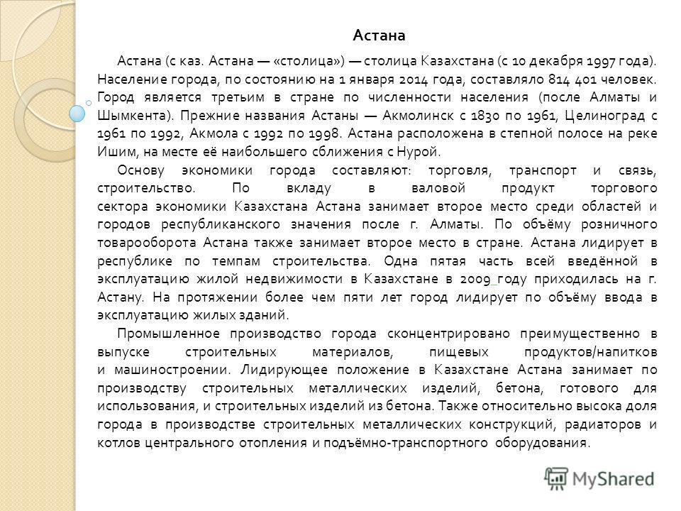 Астана ( с каз. Астана « столица ») столица Казахстана ( с 10 декабря 1997 года ). Население города, по состоянию на 1 января 2014 года, составляло 814 401 человек. Город является третьим в стране по численности населения ( после Алматы и Шымкента ).