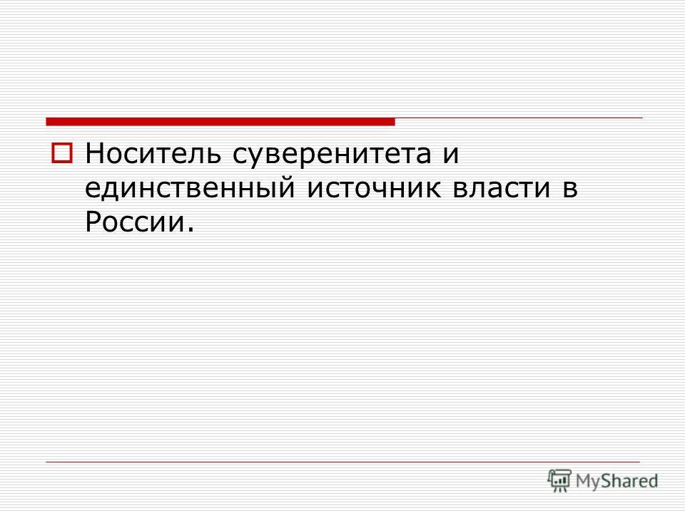 Носитель суверенитета и единственный источник власти в России.