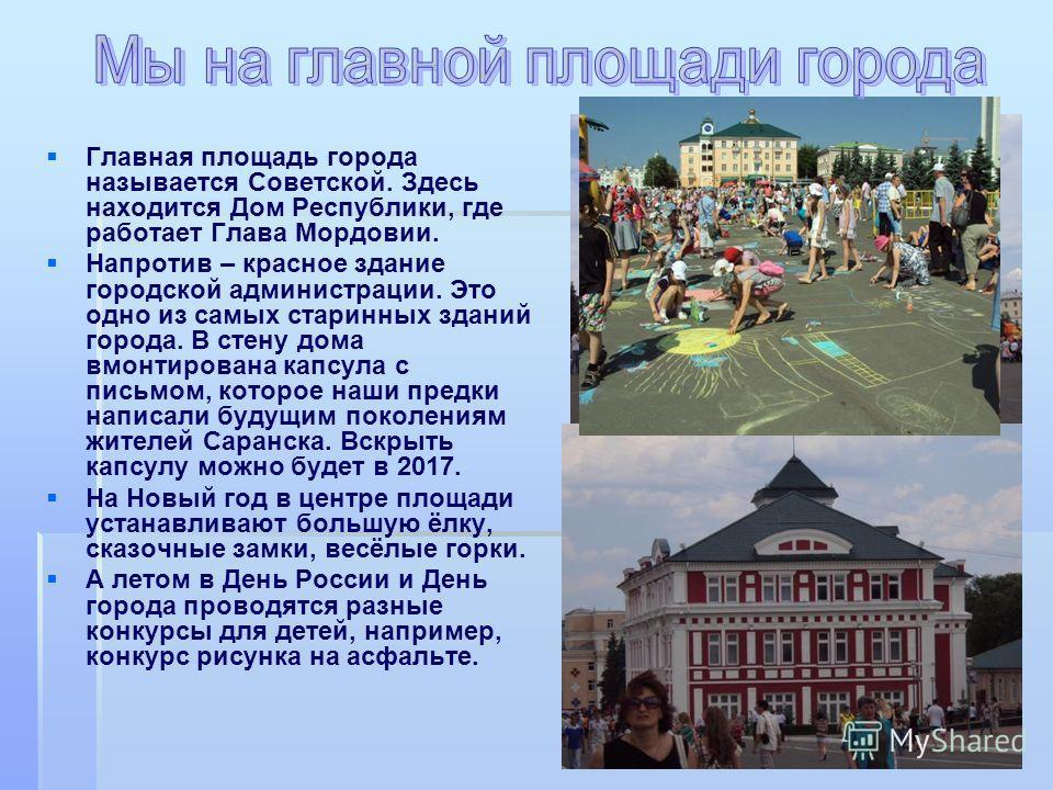 Главная площадь города называется Советской. Здесь находится Дом Республики, где работает Глава Мордовии. Напротив – красное здание городской администрации. Это одно из самых старинных зданий города. В стену дома вмонтирована капсула с письмом, котор