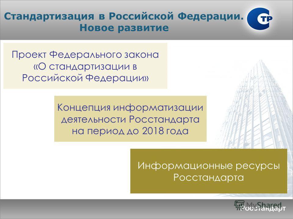 Проект Федерального закона «О стандартизации в Российской Федерации» Стандартизация в Российской Федерации. Новое развитие Концепция информатизации деятельности Росстандарта на период до 2018 года Информационные ресурсы Росстандарта