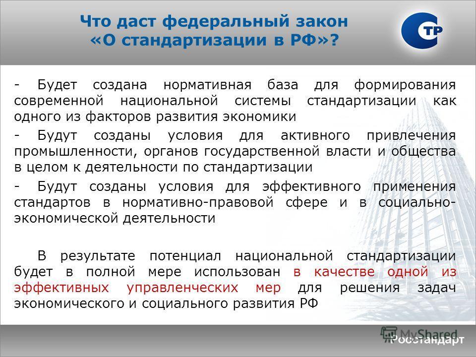 Что даст федеральный закон «О стандартизации в РФ»? -Будет создана нормативная база для формирования современной национальной системы стандартизации как одного из факторов развития экономики -Будут созданы условия для активного привлечения промышленн