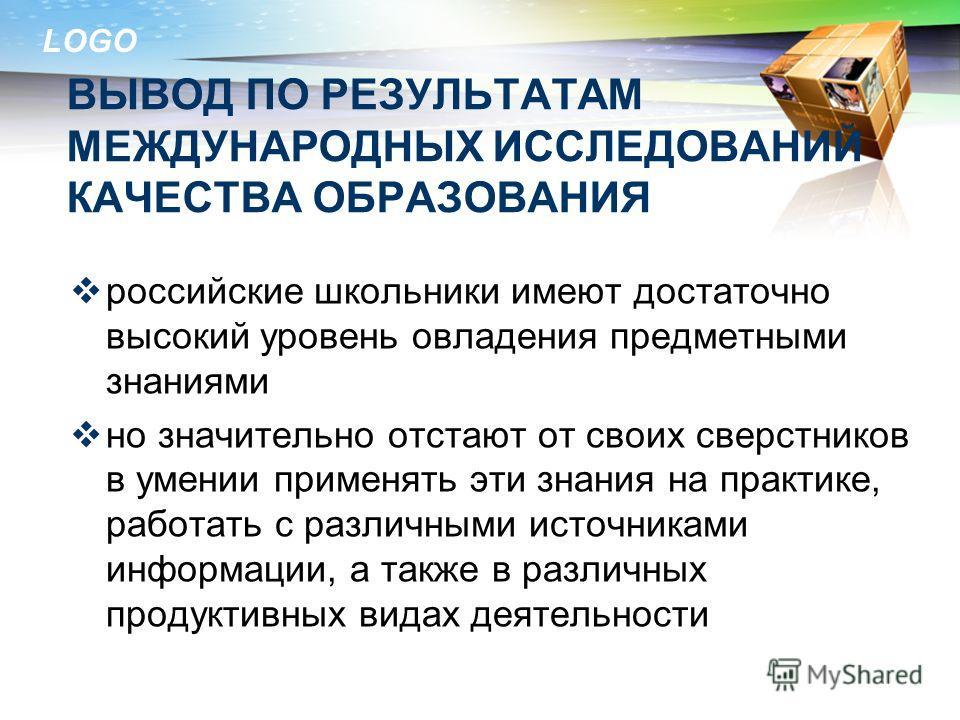 LOGO ВЫВОД ПО РЕЗУЛЬТАТАМ МЕЖДУНАРОДНЫХ ИССЛЕДОВАНИЙ КАЧЕСТВА ОБРАЗОВАНИЯ российские школьники имеют достаточно высокий уровень овладения предметными знаниями но значительно отстают от своих сверстников в умении применять эти знания на практике, рабо