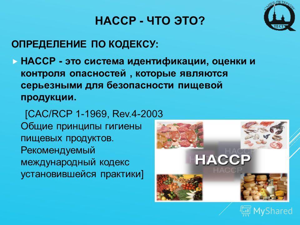 HACCP - ЧТО ЭТО? ОПРЕДЕЛЕНИЕ ПО КОДЕКСУ: HACCP - это система идентификации, оценки и контроля опасностей, которые являются серьезными для безопасности пищевой продукции. [CAC/RCP 1-1969, Rev.4-2003 Общие принципы гигиены пищевых продуктов. Рекомендуе