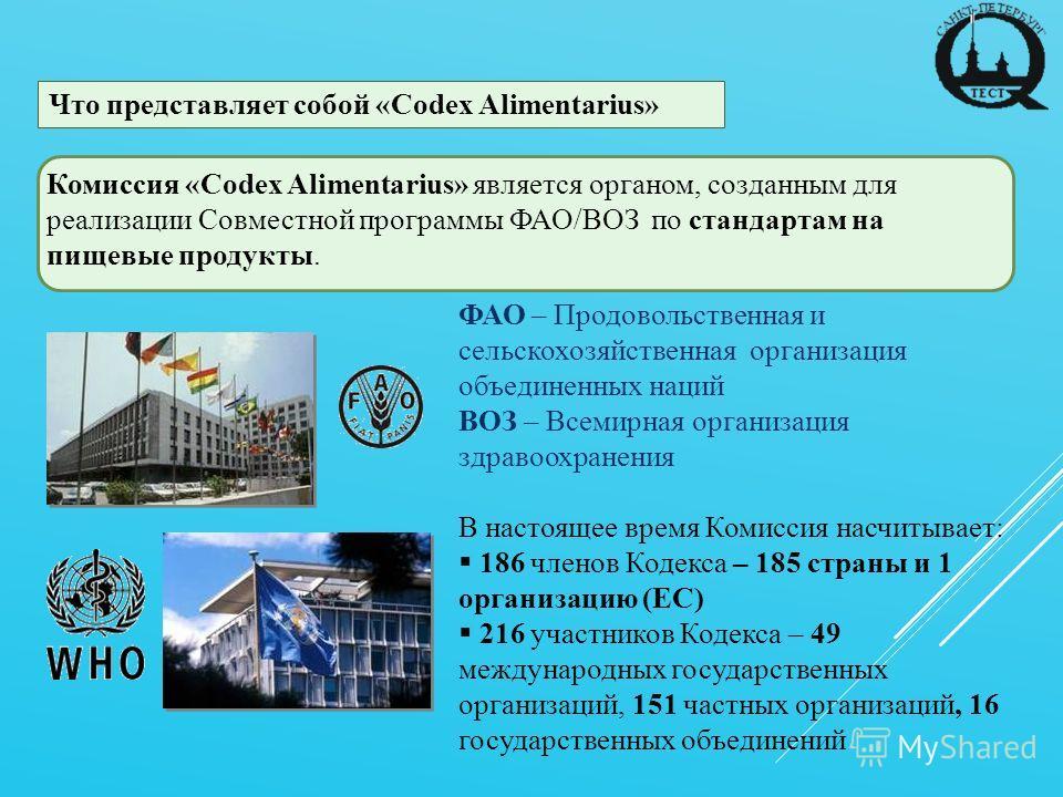 Что представляет собой «Codex Alimentarius» Комиссия «Codex Alimentarius» является органом, созданным для реализации Совместной программы ФАО/ВОЗ по стандартам на пищевые продукты. ФАО – Продовольственная и сельскохозяйственная организация объединенн