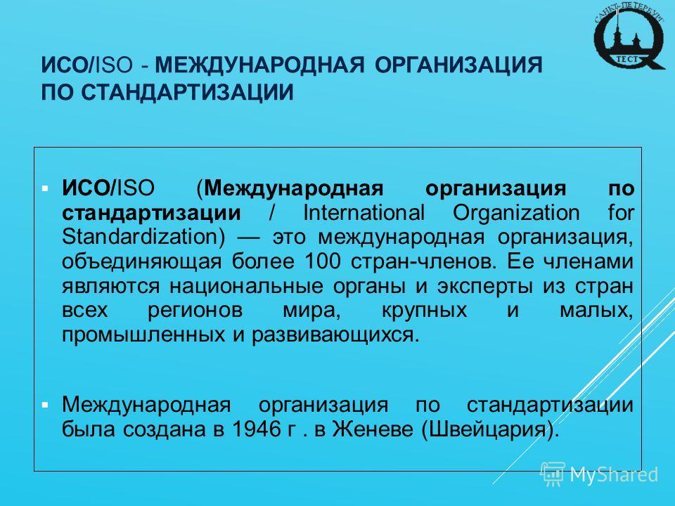 ИСО/ISO - МЕЖДУНАРОДНАЯ ОРГАНИЗАЦИЯ ПО СТАНДАРТИЗАЦИИ ИСО/ISO (Международная организация по стандартизации / International Organization for Standardization) это международная организация, объединяющая более 100 стран-членов. Ее членами являются нацио