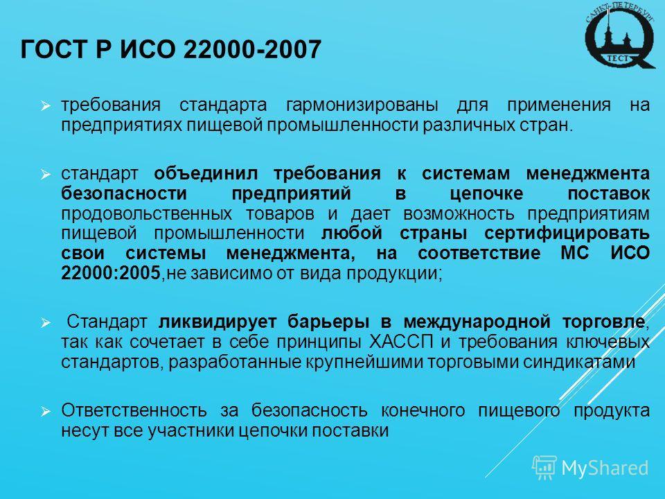 ГОСТ Р ИСО 22000-2007 требования стандарта гармонизированы для применения на предприятиях пищевой промышленности различных стран. стандарт объединил требования к системам менеджмента безопасности предприятий в цепочке поставок продовольственных товар