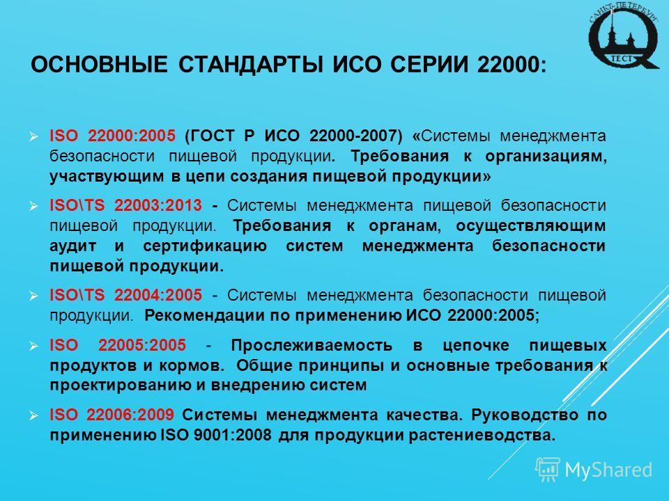ОСНОВНЫЕ СТАНДАРТЫ ИСО СЕРИИ 22000: ISO 22000:2005 (ГОСТ Р ИСО 22000-2007) «Системы менеджмента безопасности пищевой продукции. Требования к организациям, участвующим в цепи создания пищевой продукции» ISO\TS 22003:2013 - Системы менеджмента пищевой