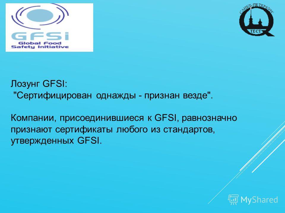 Лозунг GFSI: Сертифицирован однажды - признан везде. Компании, присоединившиеся к GFSI, равнозначно признают сертификаты любого из стандартов, утвержденных GFSI.
