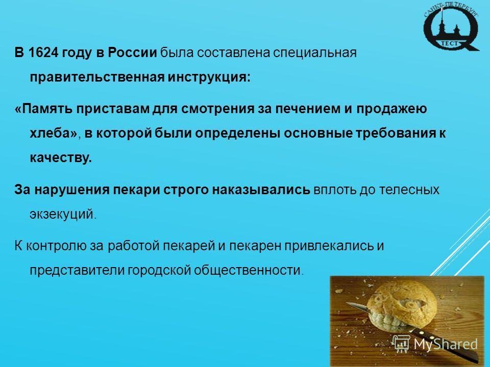 В 1624 году в России была составлена специальная правительственная инструкция: «Память приставам для смотрения за печением и продажею хлеба», в которой были определены основные требования к качеству. За нарушения пекари строго наказывались вплоть до