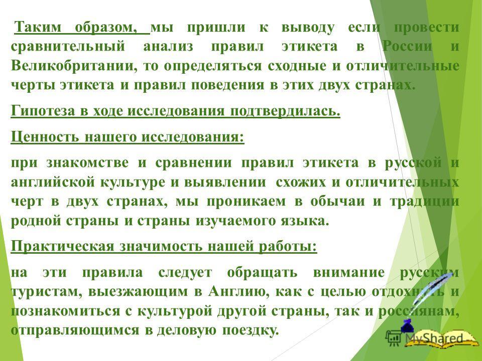Таким образом, мы пришли к выводу если провести сравнительный анализ правил этикета в России и Великобритании, то определяться сходные и отличительные черты этикета и правил поведения в этих двух странах. Гипотеза в ходе исследования подтвердилась. Ц