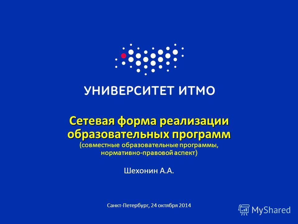 Санкт-Петербург, 24 октября 2014 Сетевая форма реализации образовательных программ Сетевая форма реализации образовательных программ (совместные образовательные программы, нормативно-правовой аспект ) Шехонин А.А.
