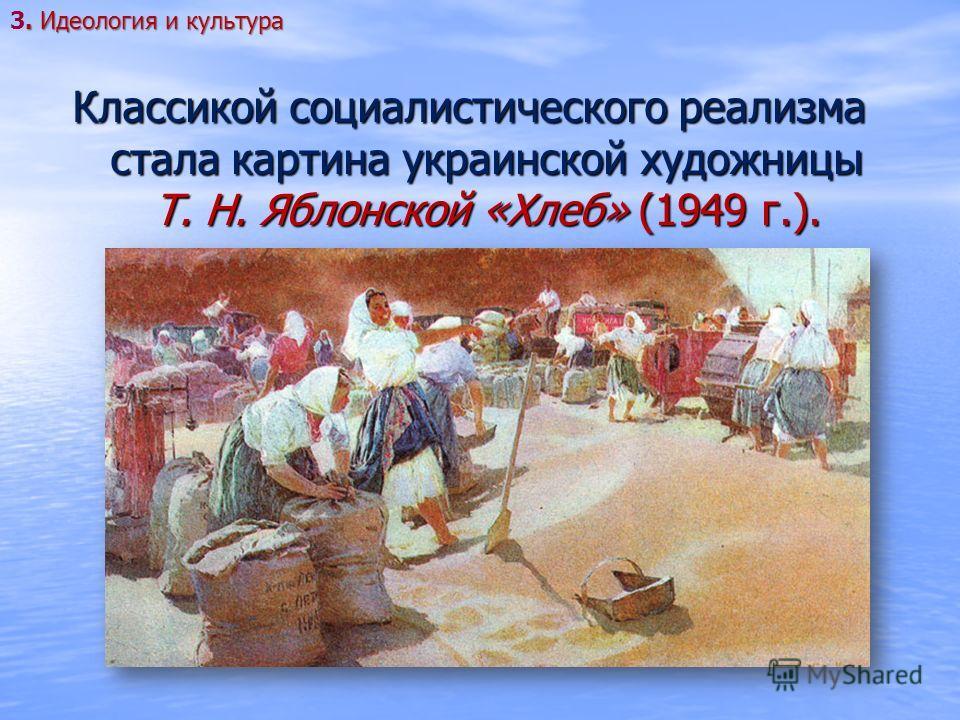 Классикой социалистического реализма стала картина украинской художницы Т. Н. Яблонской «Хлеб» (1949 г.).. Идеология и культура 3. Идеология и культура