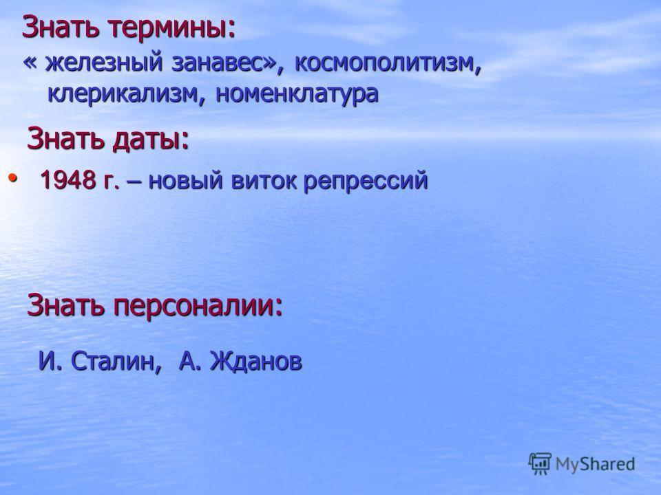 Знать термины: « железный занавес», космополитизм, клерикализм, номенклатура Знать даты: Знать персоналии: И. Сталин, А. Жданов 1948 г. – новый виток репрессий 1948 г. – новый виток репрессий