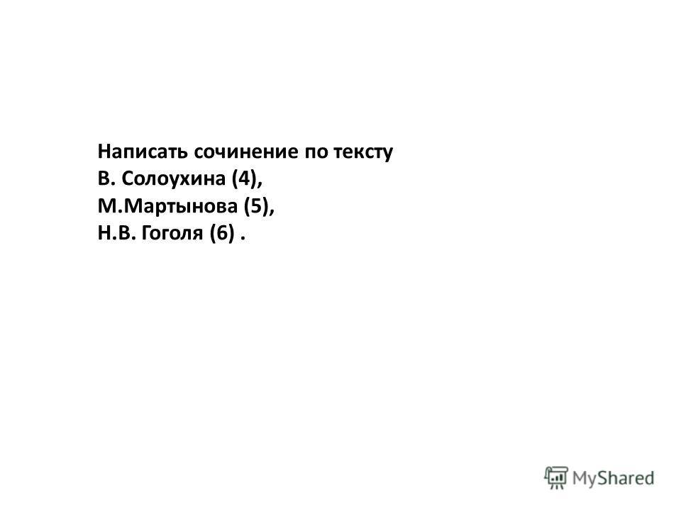 Написать сочинение по тексту В. Солоухина (4), М.Мартынова (5), Н.В. Гоголя (6).