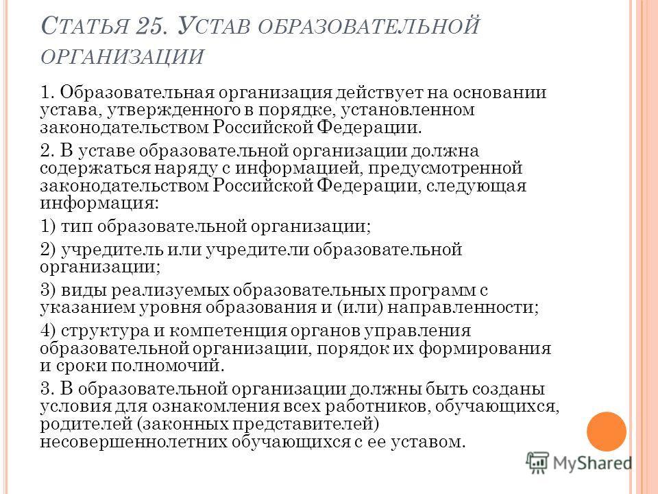 С ТАТЬЯ 25. У СТАВ ОБРАЗОВАТЕЛЬНОЙ ОРГАНИЗАЦИИ 1. Образовательная организация действует на основании устава, утвержденного в порядке, установленном законодательством Российской Федерации. 2. В уставе образовательной организации должна содержаться нар