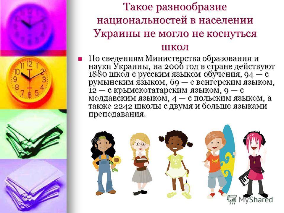Такое разнообразие национальностей в населении Украины не могло не коснуться школ По сведениям Министерства образования и науки Украины, на 2006 год в стране действуют 1880 школ с русским языком обучения, 94 с румынским языком, 69 с венгерским языком