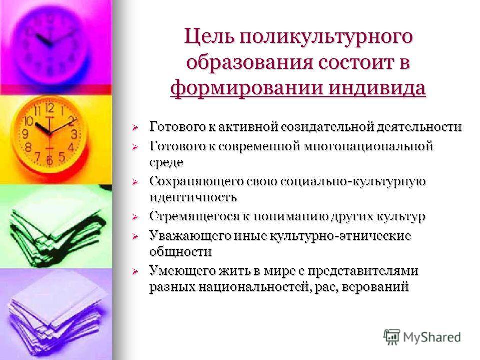 Цель поликультурного образования состоит в формировании индивида Готового к активной созидательной деятельности Готового к активной созидательной деятельности Готового к современной многонациональной среде Готового к современной многонациональной сре