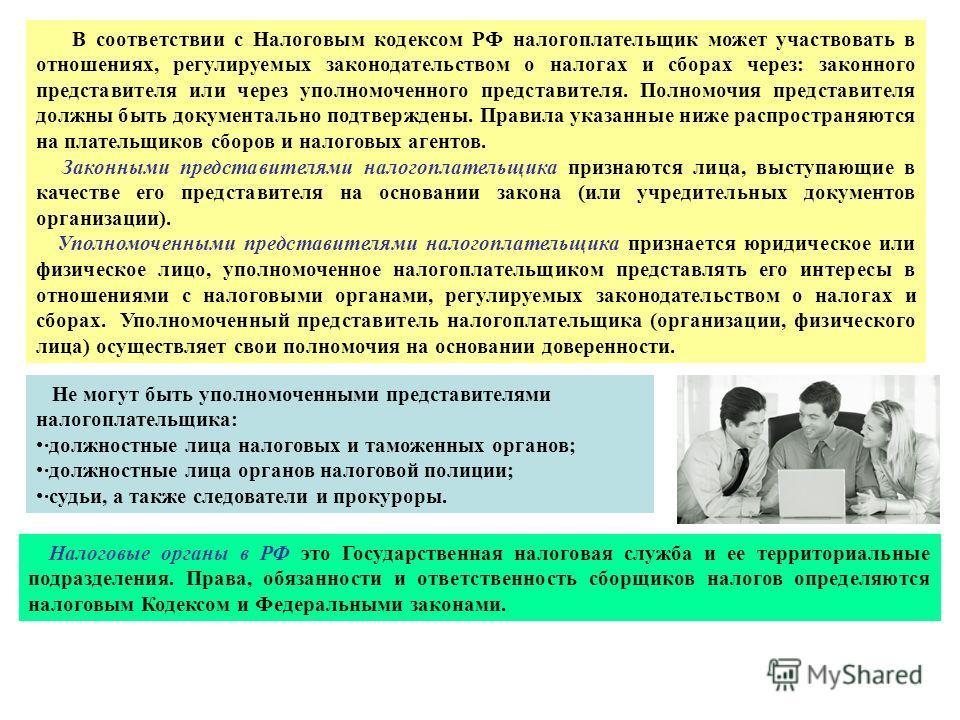 В соответствии с Налоговым кодексом РФ налогоплательщик может участвовать в отношениях, регулируемых законодательством о налогах и сборах через: законного представителя или через уполномоченного представителя. Полномочия представителя должны быть док