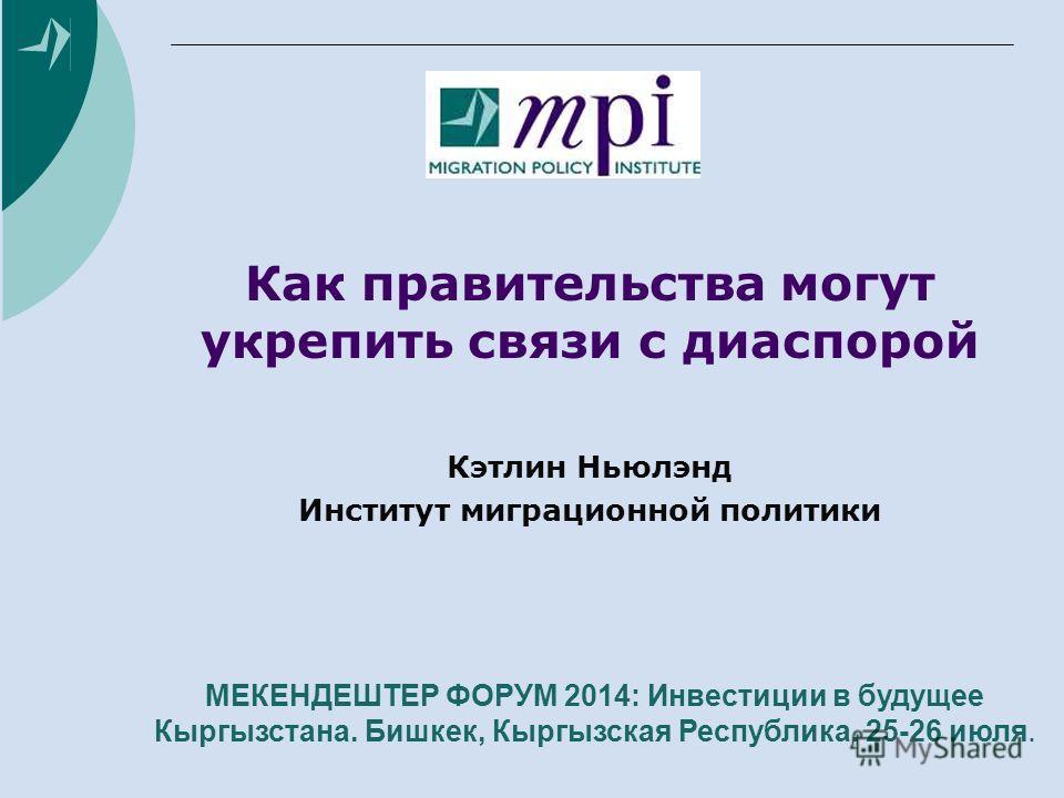 Как правительства могут укрепить связи с диаспорой Кэтлин Ньюлэнд Институт миграционной политики МЕКЕНДЕШТЕР ФОРУМ 2014: Инвестиции в будущее Кыргызстана. Бишкек, Кыргызская Республика. 25-26 июля.