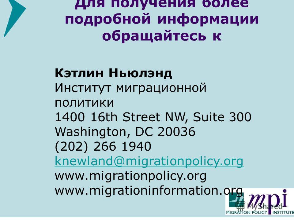 Для получения более подробной информации обращайтесь к Кэтлин Ньюлэнд Институт миграционной политики 1400 16th Street NW, Suite 300 Washington, DC 20036 (202) 266 1940 knewland@migrationpolicy.org www.migrationpolicy.org www.migrationinformation.org