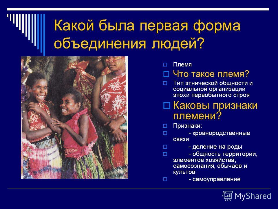 Какой была первая форма объединения людей? Племя Что такое племя? Тип этнической общности и социальной организации эпохи первобытного строя Каковы признаки племени? Признаки: - кровнородственные связи - деление на роды - общность территории, элементо