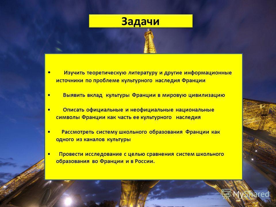 Задачи Изучить теоретическую литературу и другие информационные источники по проблеме культурного наследия Франции Выявить вклад культуры Франции в мировую цивилизацию Описать официальные и неофициальные национальные символы Франции как часть ее куль