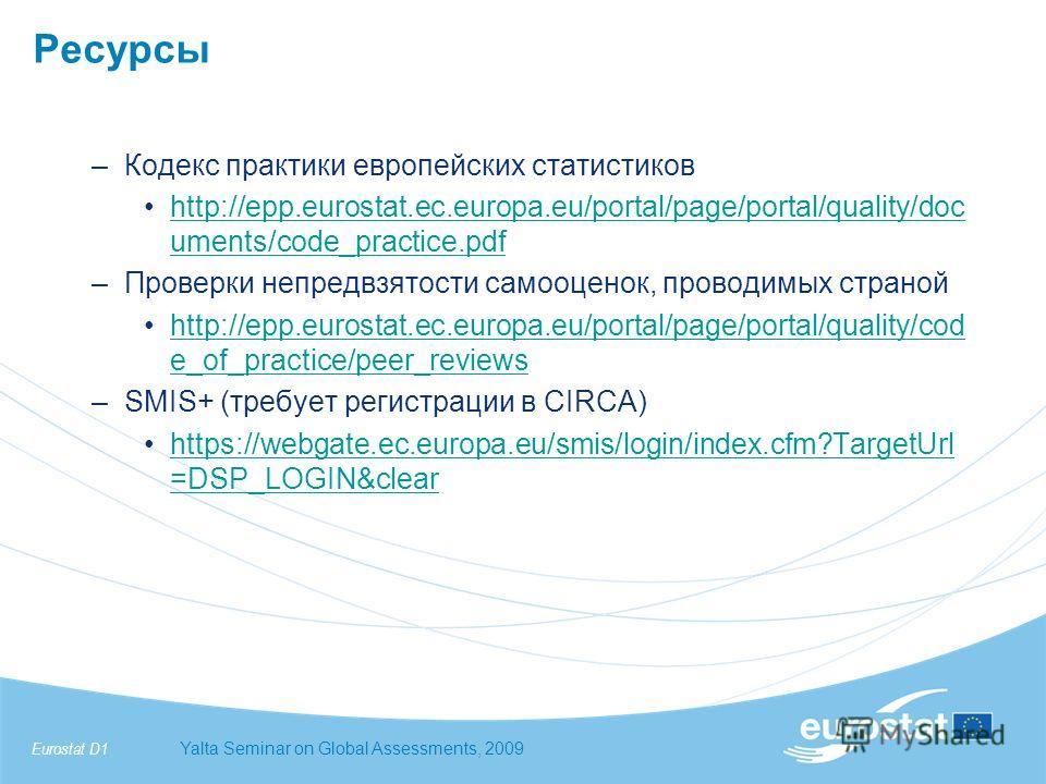 Eurostat D1Yalta Seminar on Global Assessments, 2009 Ресурсы –Кодекс практики европейских статистиков http://epp.eurostat.ec.europa.eu/portal/page/portal/quality/doc uments/code_practice.pdfhttp://epp.eurostat.ec.europa.eu/portal/page/portal/quality/