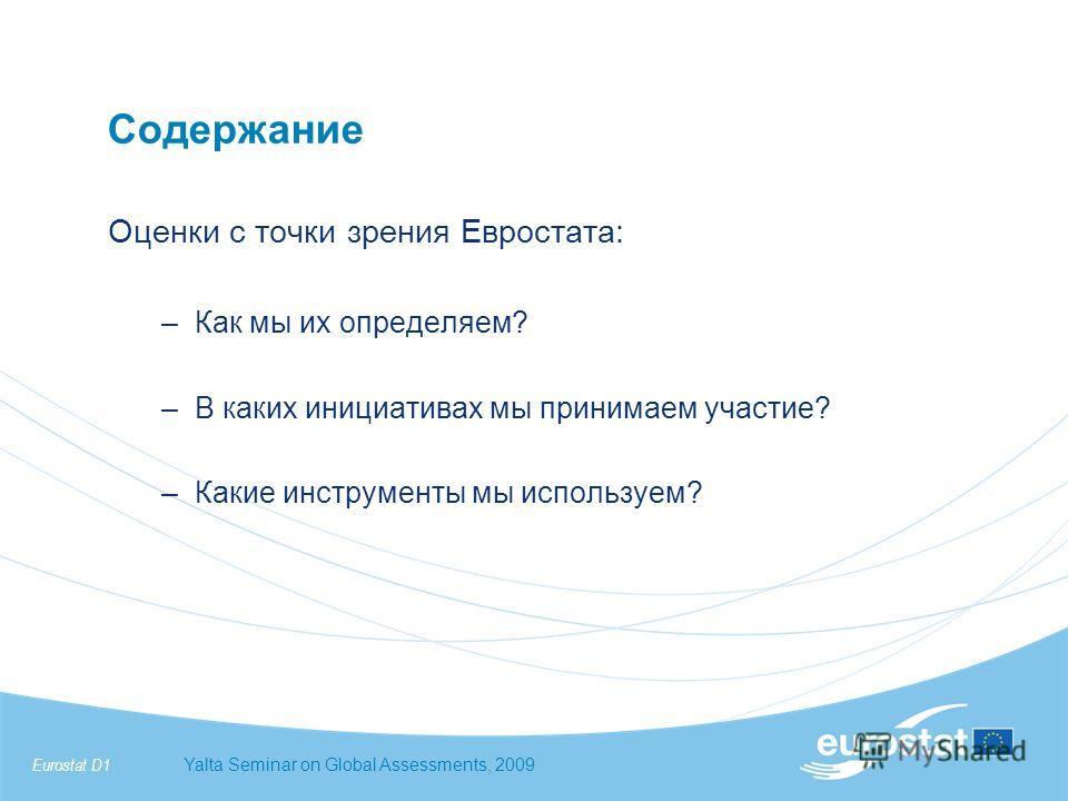 Eurostat D1Yalta Seminar on Global Assessments, 2009 Оценки с точки зрения Евростата: –Как мы их определяем? –В каких инициативах мы принимаем участие? –Какие инструменты мы используем? Содержание