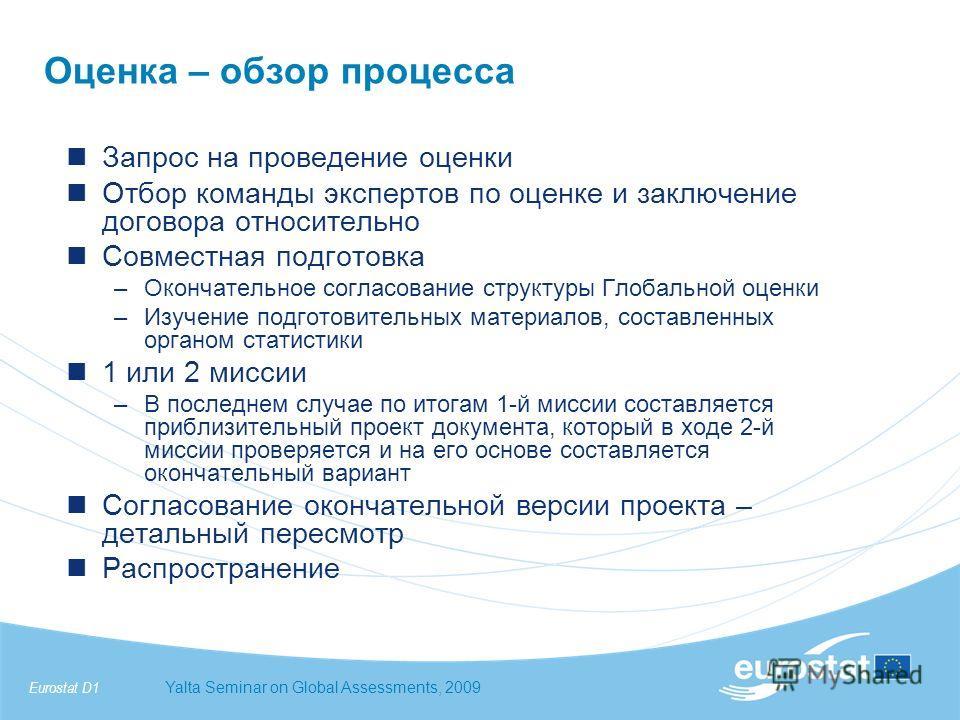 Eurostat D1Yalta Seminar on Global Assessments, 2009 Оценка – обзор процесса Запрос на проведение оценки Отбор команды экспертов по оценке и заключение договора относительно Совместная подготовка –Окончательное согласование структуры Глобальной оценк