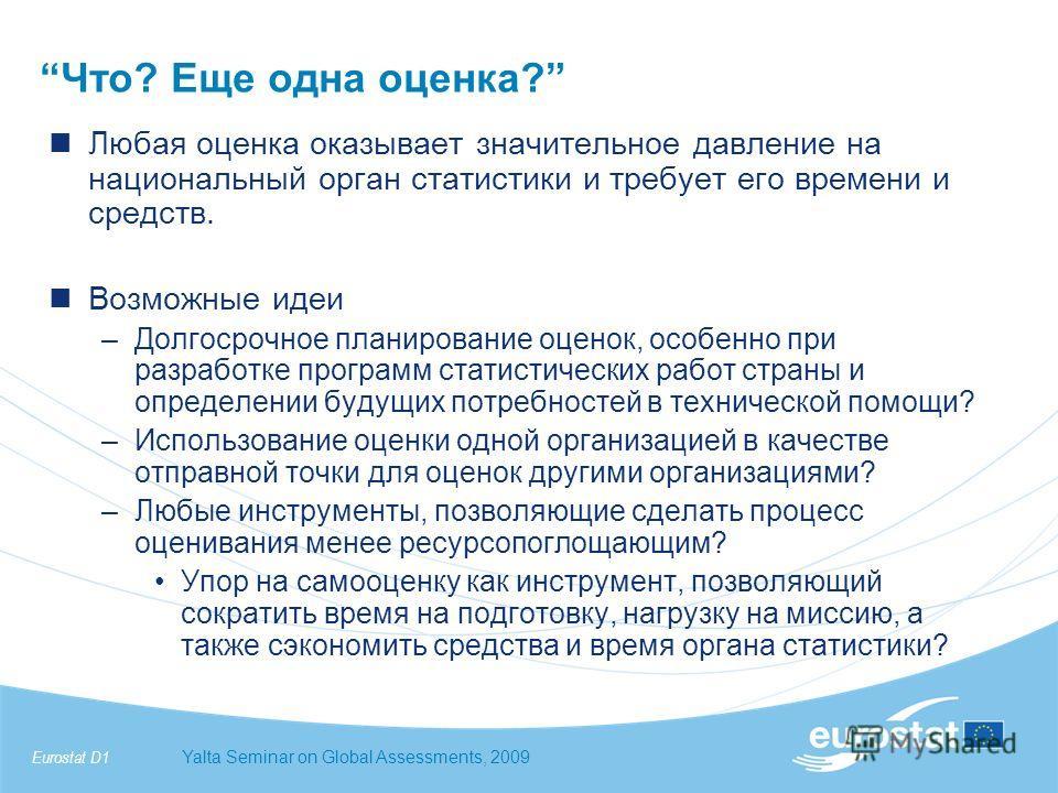 Eurostat D1Yalta Seminar on Global Assessments, 2009 Что? Еще одна оценка? Любая оценка оказывает значительное давление на национальный орган статистики и требует его времени и средств. Возможные идеи –Долгосрочное планирование оценок, особенно при р