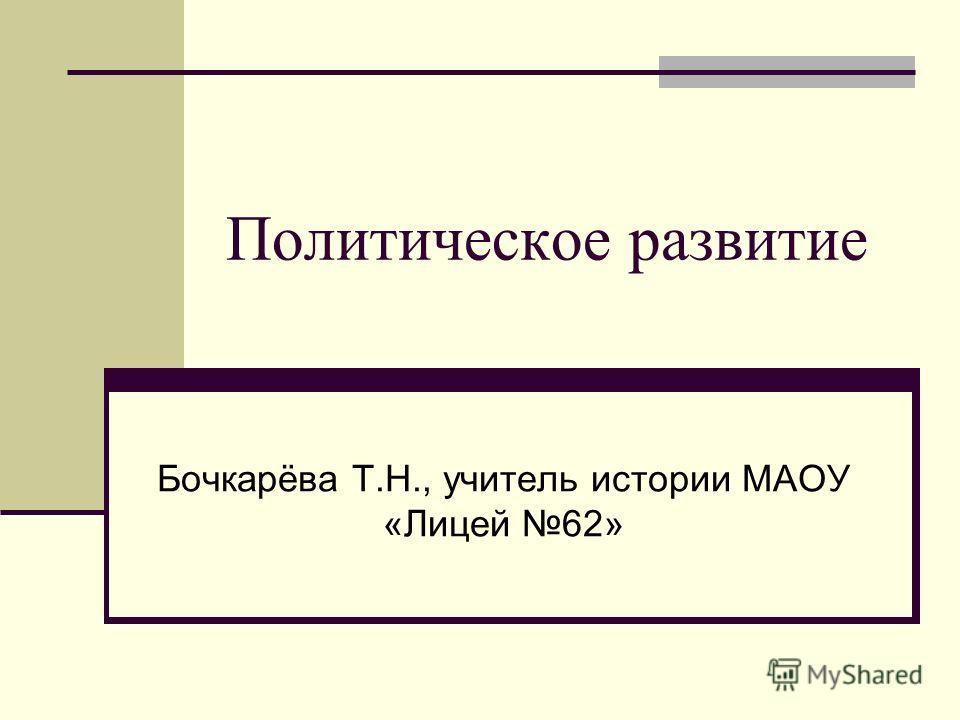 Политическое развитие Бочкарёва Т.Н., учитель истории МАОУ «Лицей 62»
