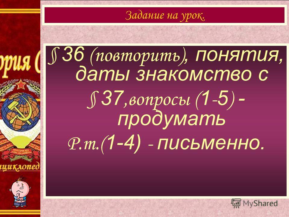 § 36 (повторить), понятия, даты знакомство с § 37,вопросы ( 1 - 5 ) - продумать Р.т.( 1-4) - письменно. Задание на урок.