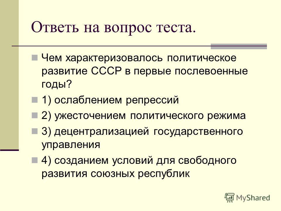 Ответь на вопрос теста. Чем характеризовалось политическое развитие СССР в первые послевоенные годы? 1) ослаблением репрессий 2) ужесточением политического режима 3) децентрализацией государственного управления 4) созданием условий для свободного раз