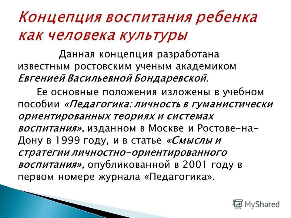 Данная концепция разработана известным ростовским ученым академиком Евгенией Васильевной Бондаревской. Ее основные положения изложены в учебном пособии «Педагогика: личность в гуманистически ориентированных теориях и системах воспитания», изданном в