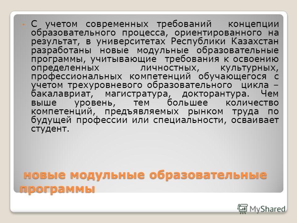 новые модульные образовательные программы новые модульные образовательные программы С учетом современных требований концепции образовательного процесса, ориентированного на результат, в университетах Республики Казахстан разработаны новые модульные о