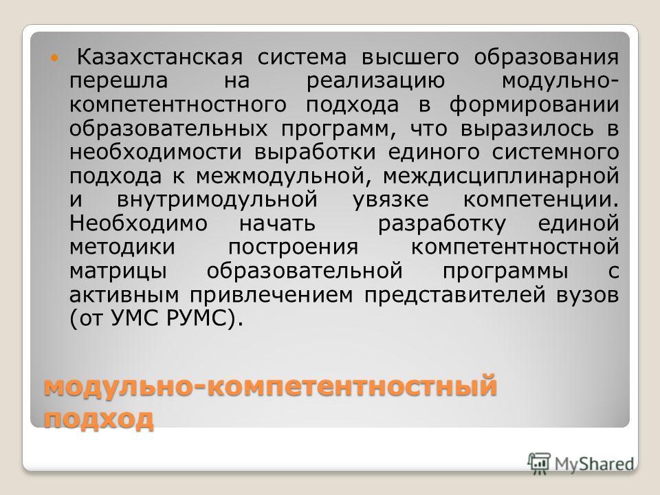 модульно-компетентностный подход Казахстанская система высшего образования перешла на реализацию модульно- компетентностного подхода в формировании образовательных программ, что выразилось в необходимости выработки единого системного подхода к межмод
