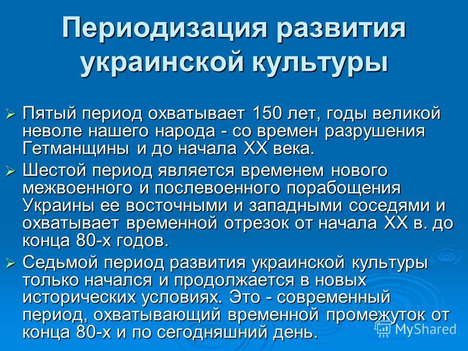 Периодизация развития украинской культуры Пятый период охватывает 150 лет, годы великой неволе нашего народа - со времен разрушения Гетманщины и до начала XX века. Пятый период охватывает 150 лет, годы великой неволе нашего народа - со времен разруше