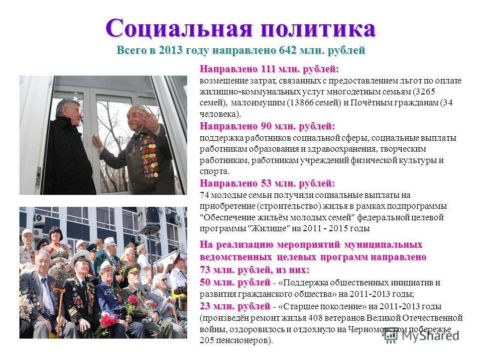 Социальная политика Всего в 2013 году направлено 642 млн. рублей Направлено 111 млн. рублей: возмещение затрат, связанных с предоставлением льгот по оплате жилищно-коммунальных услуг многодетным семьям (3265 семей), малоимущим (13866 семей) и Почётны