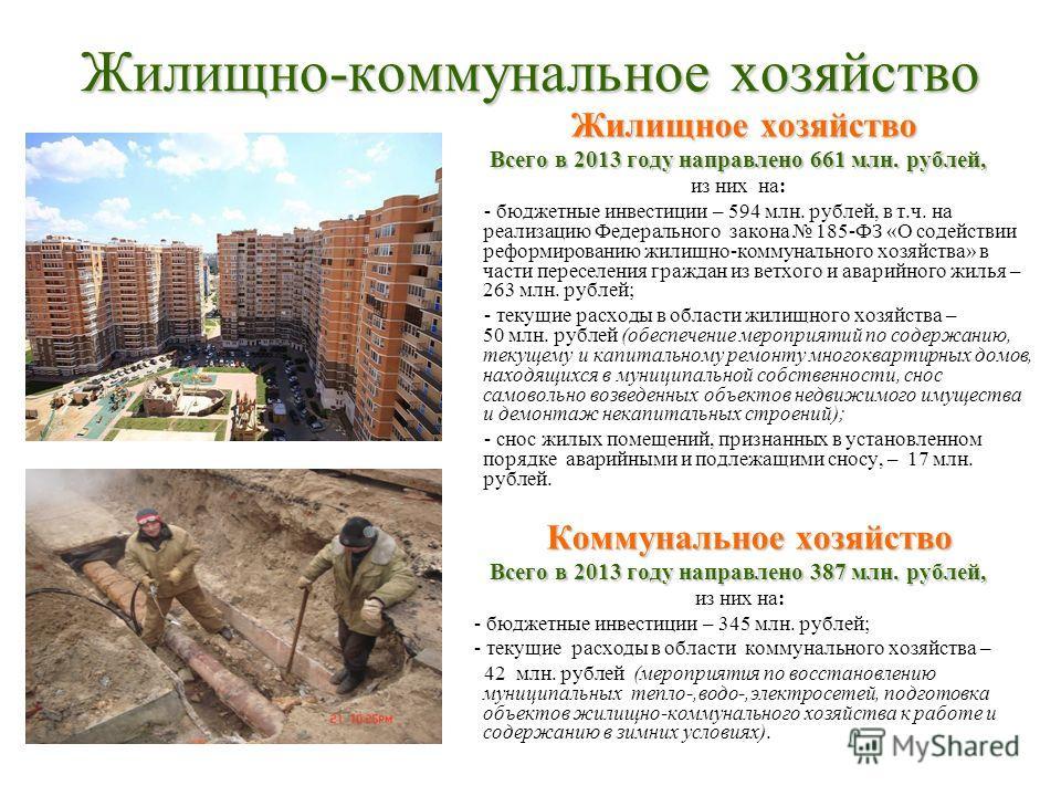 Жилищно-коммунальное хозяйство Жилищное хозяйство Всего в 2013 году направлено 661 млн. рублей, из них на: - бюджетные инвестиции – 594 млн. рублей, в т.ч. на реализацию Федерального закона 185-ФЗ «О содействии реформированию жилищно-коммунального хо
