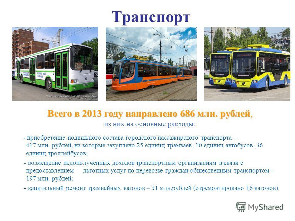 Всего в 2013 году направлено 686 млн. рублей, из них на основные расходы: - приобретение подвижного состава городского пассажирского транспорта – 417 млн. рублей, на которые закуплено 25 единиц трамваев, 10 единиц автобусов, 36 единиц троллейбусов; -
