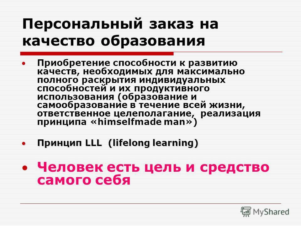 Персональный заказ на качество образования Приобретение способности к развитию качеств, необходимых для максимально полного раскрытия индивидуальных способностей и их продуктивного использования (образование и самообразование в течение всей жизни, от
