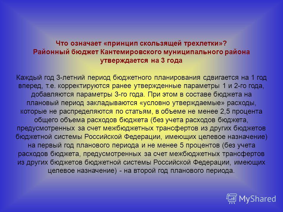 Что означает «принцип скользящей трехлетки»? Районный бюджет Кантемировского муниципального района утверждается на 3 года Каждый год 3-летний период бюджетного планирования сдвигается на 1 год вперед, т.е. корректируются ранее утвержденные параметры
