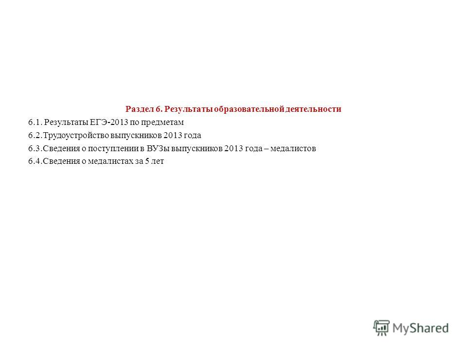 Раздел 6. Результаты образовательной деятельности 6.1. Результаты ЕГЭ-2013 по предметам 6.2. Трудоустройство выпускников 2013 года 6.3. Сведения о поступлении в ВУЗы выпускников 2013 года – медалистов 6.4. Сведения о медалистах за 5 лет