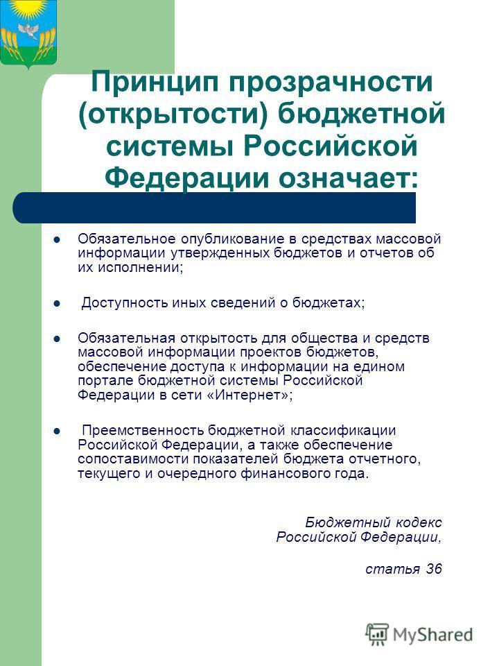 Принцип прозрачности (открытости) бюджетной системы Российской Федерации означает: Обязательное опубликование в средствах массовой информации утвержденных бюджетов и отчетов об их исполнении; Доступность иных сведений о бюджетах; Обязательная открыто