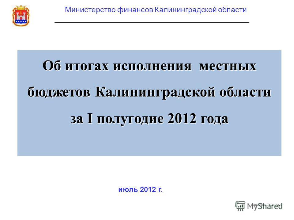 Министерство финансов Калининградской области Об итогах исполнения местных бюджетов Калининградской области за I полугодие 2012 года июль 2012 г. Отдел местных бюджетов