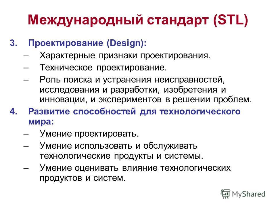 Международный стандарт (STL) 3. Проектирование (Design): –Характерные признаки проектирования. –Техническое проектирование. –Роль поиска и устранения неисправностей, исследования и разработки, изобретения и инновации, и экспериментов в решении пробле