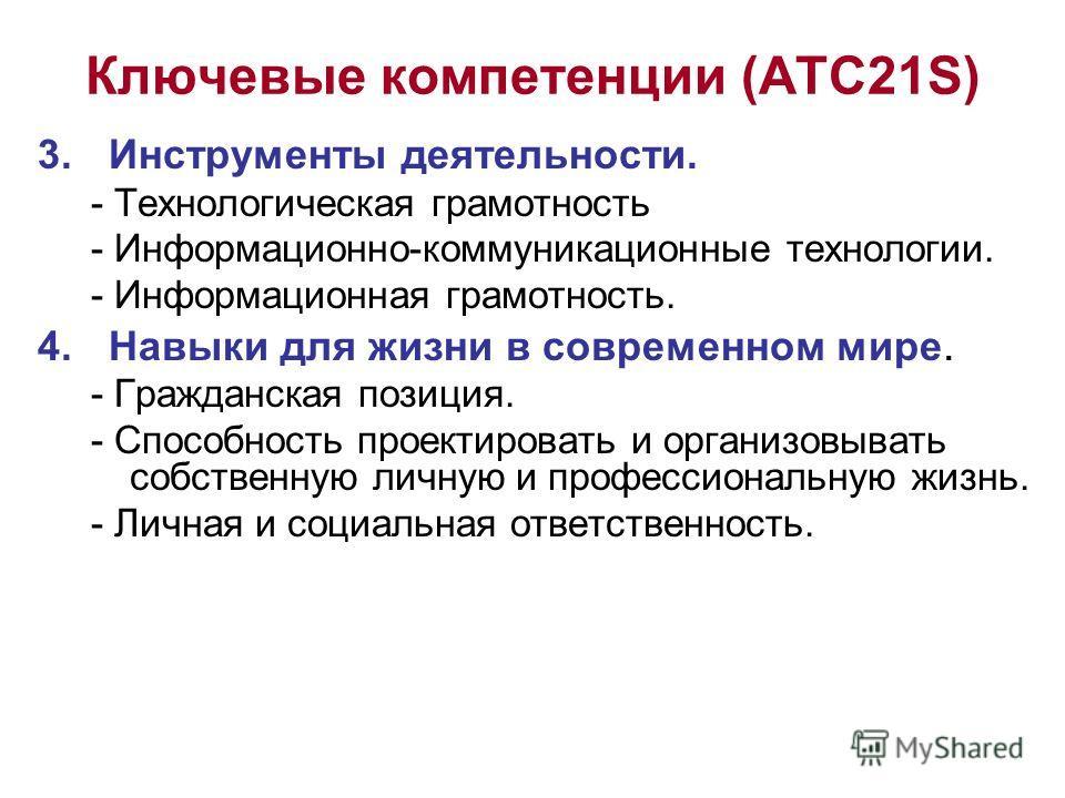 Ключевые компетенции (ATC21S) 3. Инструменты деятельности. - Технологическая грамотность - Информационно-коммуникационные технологии. - Информационная грамотность. 4. Навыки для жизни в современном мире. - Гражданская позиция. - Способность проектиро