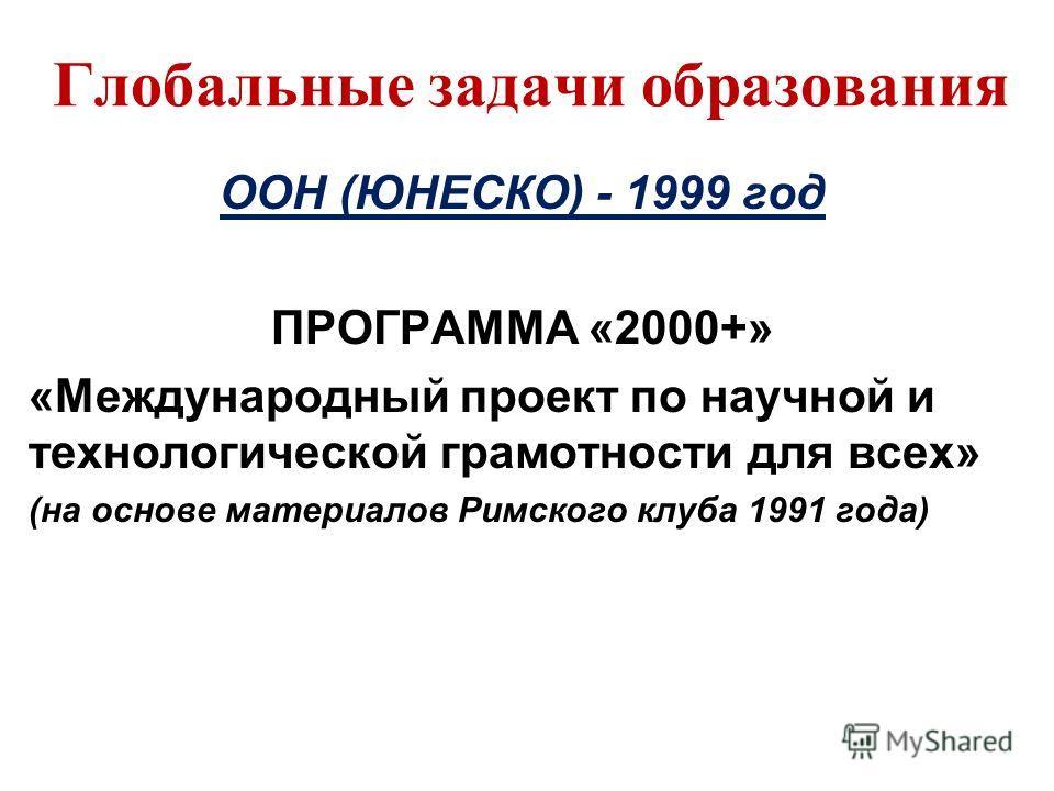 Глобальные задачи образования ООН (ЮНЕСКО) - 1999 год ПРОГРАММА «2000+» «Международный проект по научной и технологической грамотности для всех» (на основе материалов Римского клуба 1991 года)